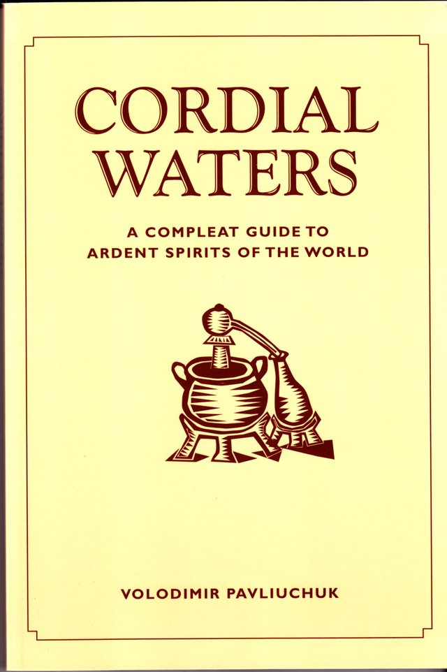 Cordial Waters: A Compleat Guide to Ardent Spirits of the World by Volodimir Pavliuchuk